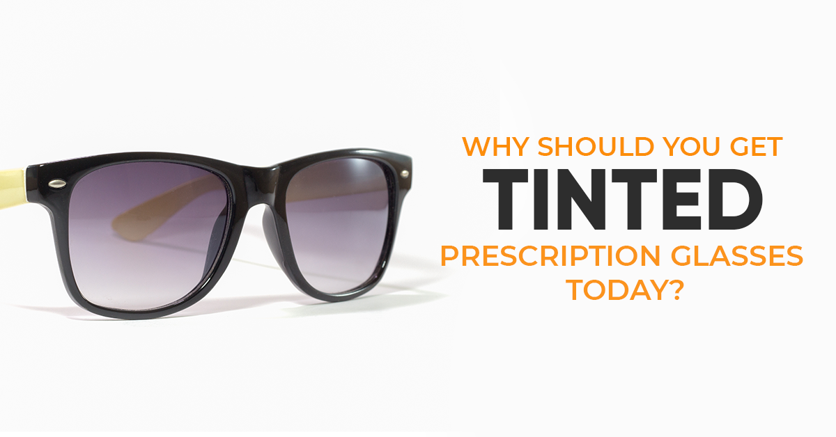 Why Should You Get Tinted Prescription Glasses Today?
