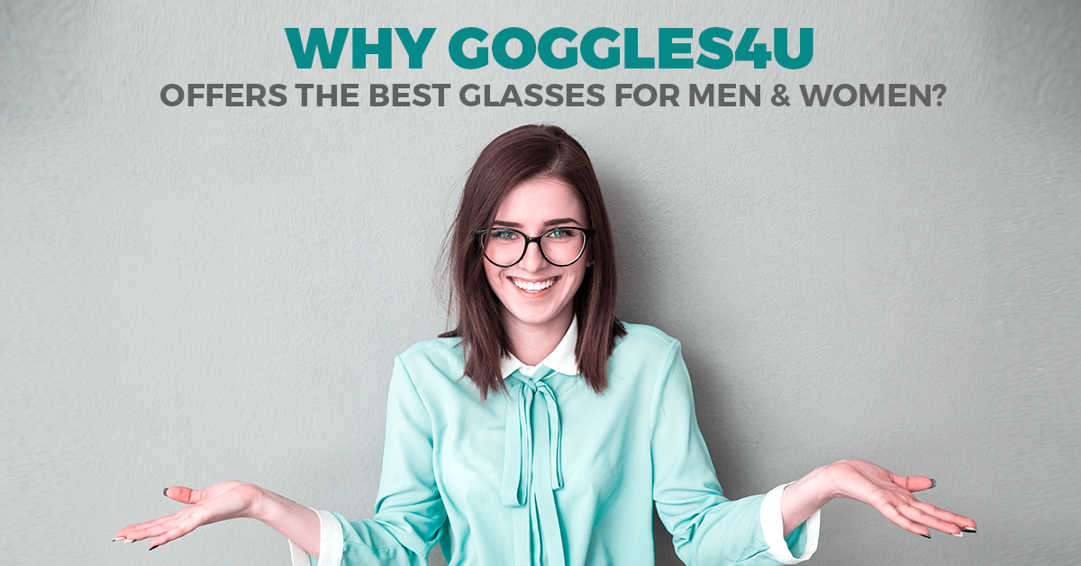 WHY GOGGLES4U OFFERS THE BEST GLASSES FOR MEN & WOMEN?