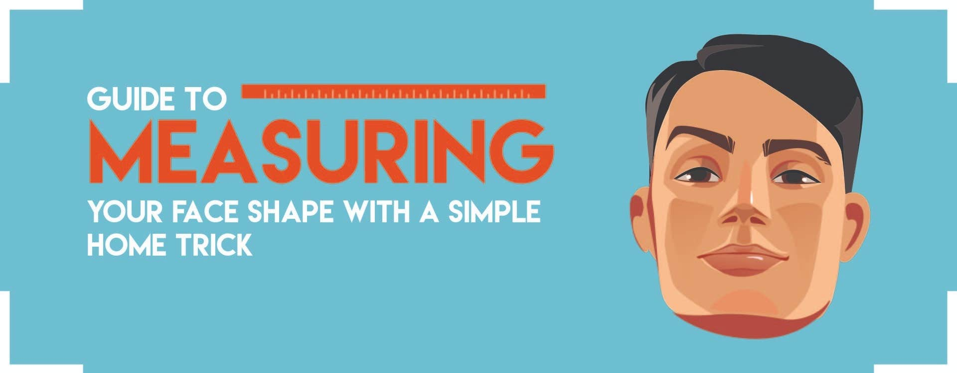 GUIDE TO MEASURING YOUR FACE SHAPE WITH A SIMPLE HOME TRICK