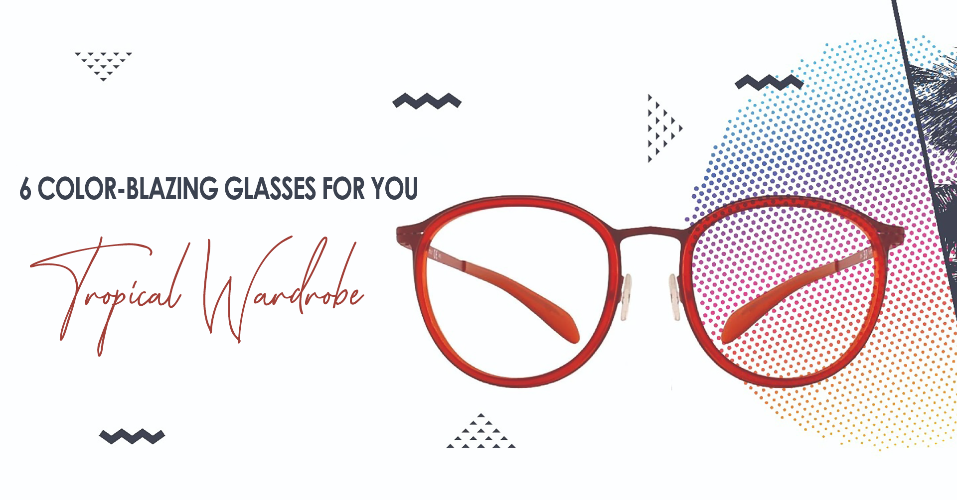 2) 6 COLOR-BLAZING GLASSES FOR YOUR TROPICAL WARDROBE