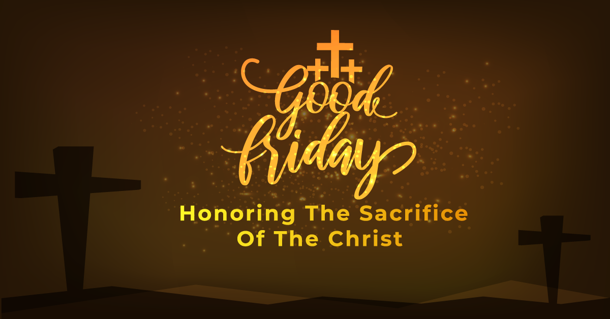 Good Friday: Honoring The  Sacrifice Of The Christ