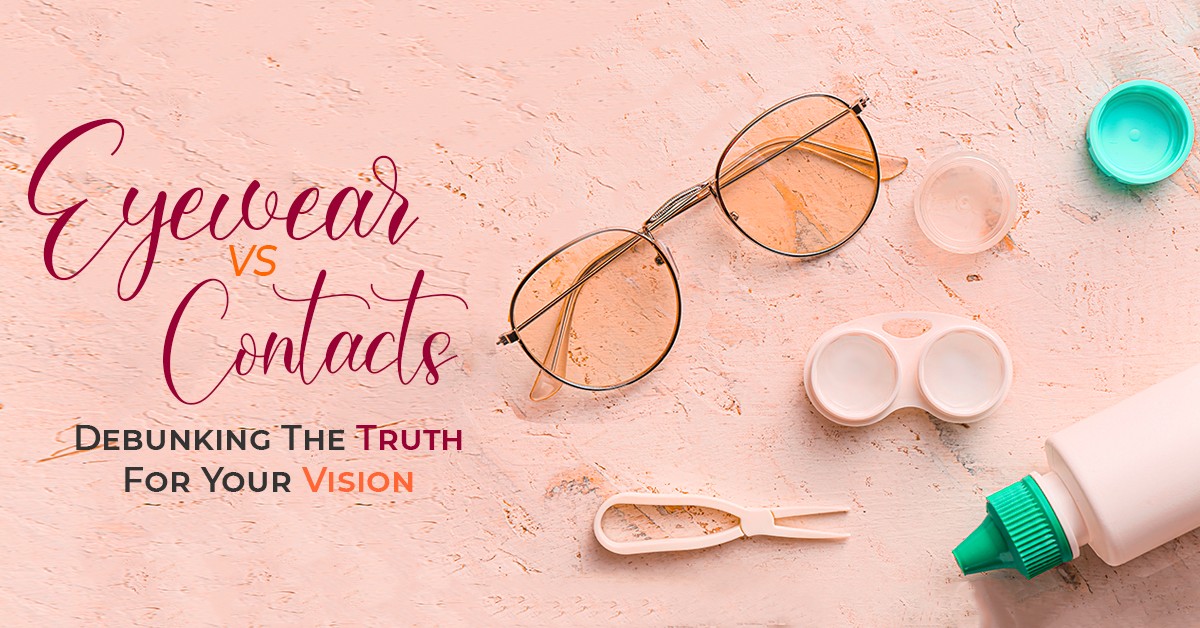 Eyewear Vs Contacts: Debunking The Truth For Your Vision