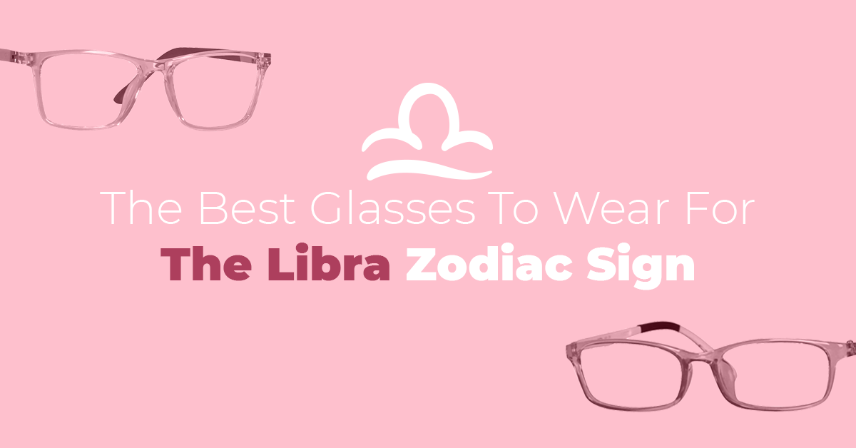 The Best Glasses To Wear For The Libra Zodiac Sign