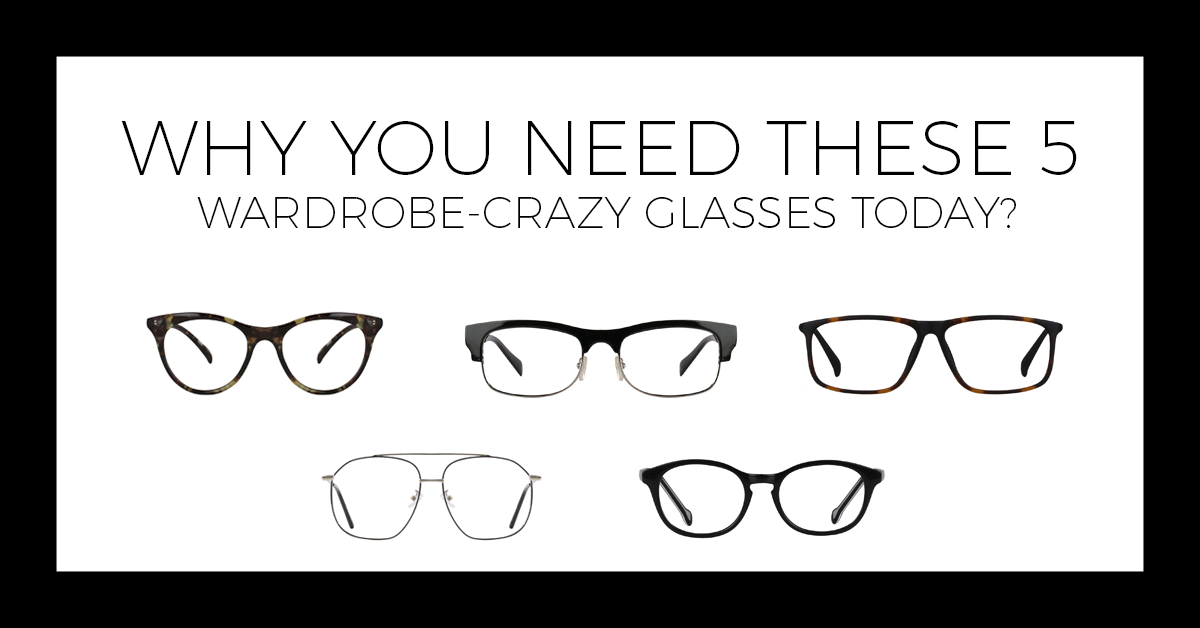 Why You Need These 5 Wardrobe-Crazy Glasses Today?