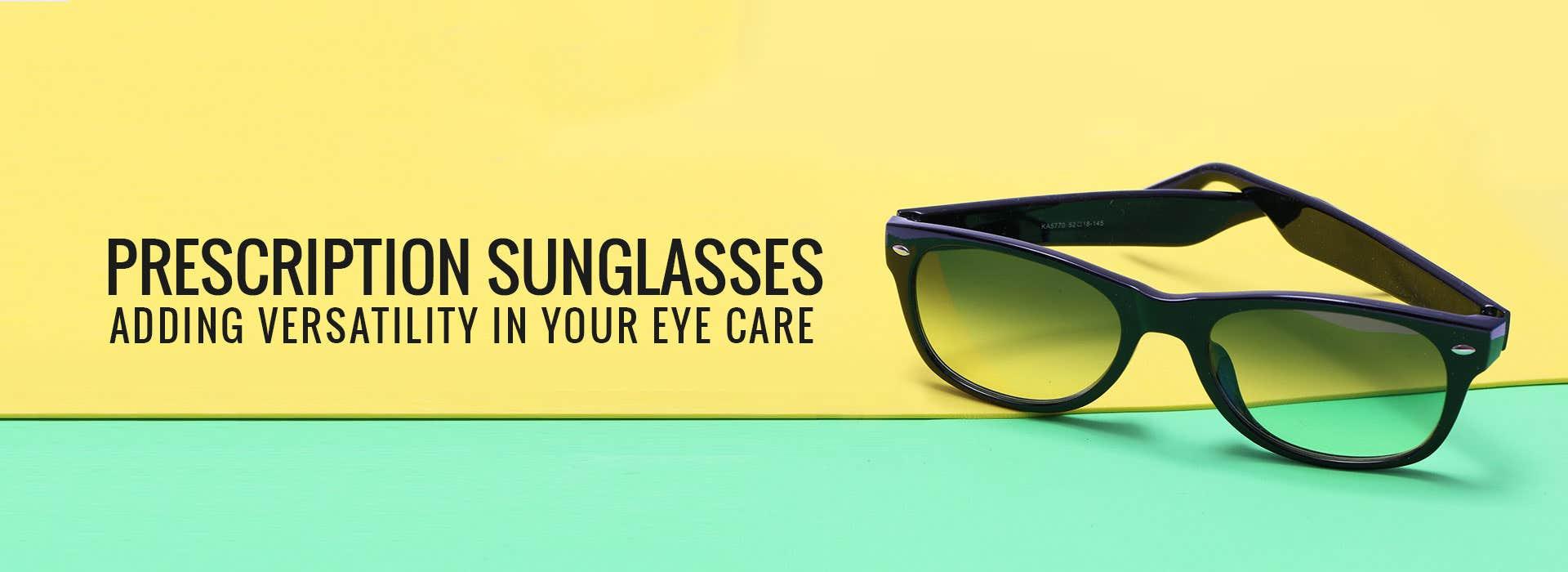 Prescription Sunglasses: Adding Versatility In Your Eye Care
